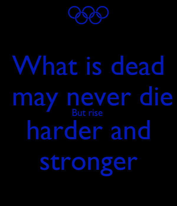 What is dead  may never die But rise  harder and stronger