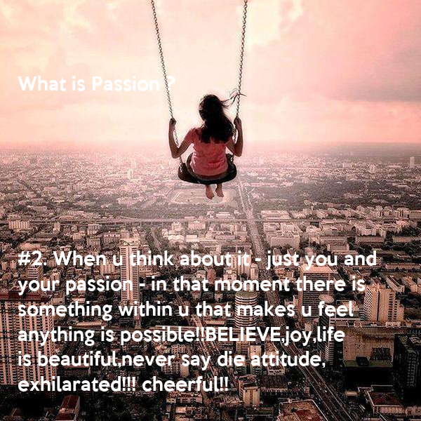 What is Passion ?       #2. When u think about it - just you and  your passion - in that moment there is something within u that makes u feel anything is possible!!BELIEVE,joy,life  is