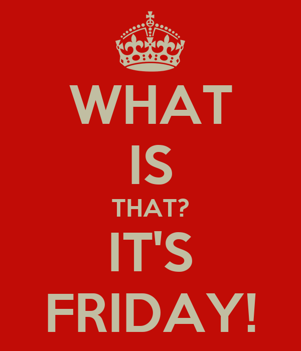 WHAT IS THAT? IT'S FRIDAY!
