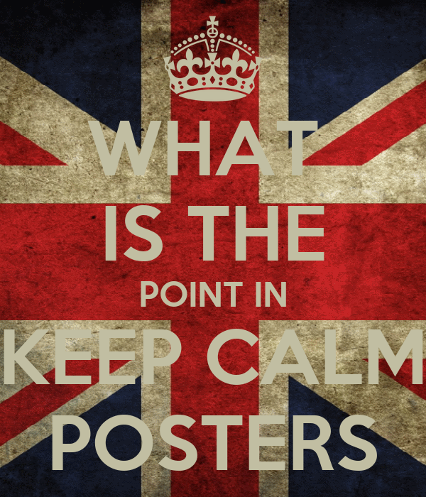 WHAT  IS THE POINT IN  KEEP CALM  POSTERS