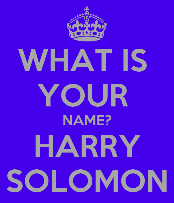 WHAT IS  YOUR  NAME? HARRY SOLOMON