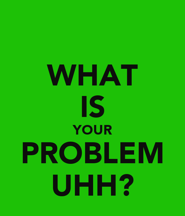 WHAT IS YOUR PROBLEM UHH?