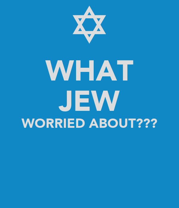 WHAT JEW WORRIED ABOUT???