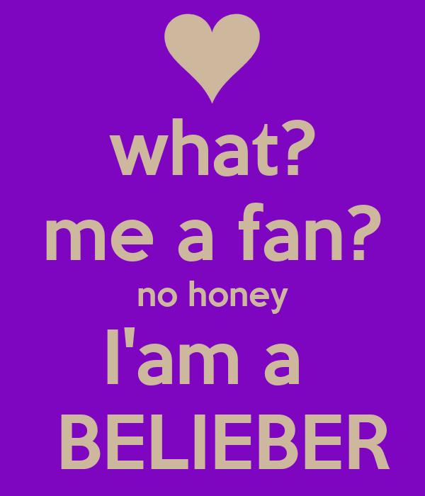 what? me a fan? no honey I'am a   BELIEBER