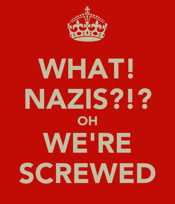 WHAT! NAZIS?!? OH WE'RE SCREWED