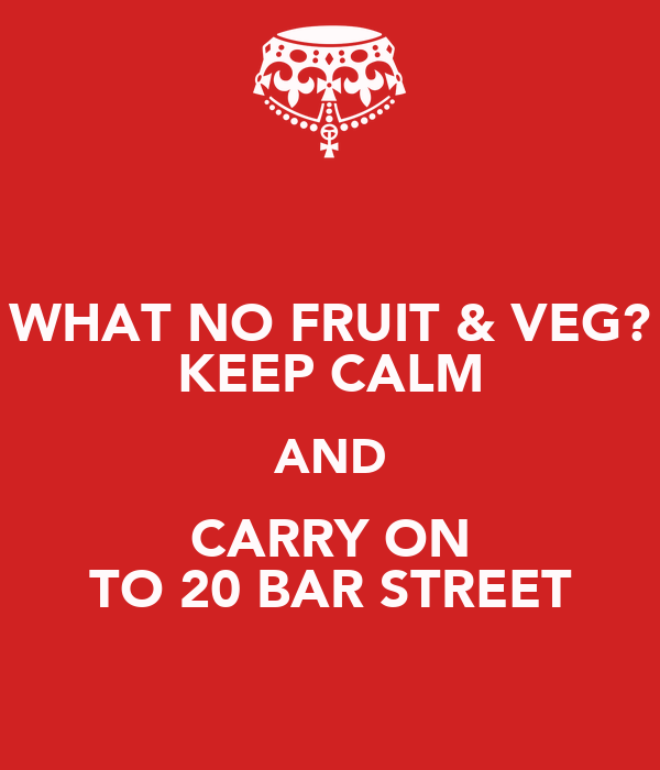 WHAT NO FRUIT & VEG? KEEP CALM AND CARRY ON TO 20 BAR STREET