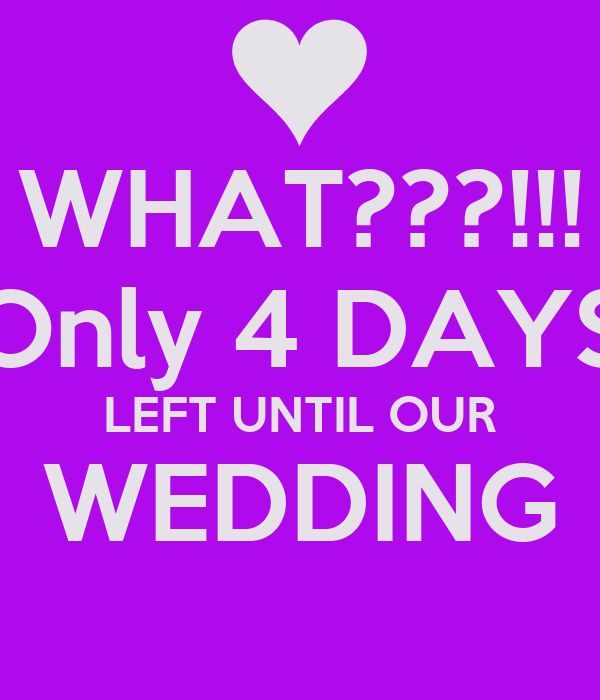 WHAT???!!! Only 4 DAYS LEFT UNTIL OUR WEDDING