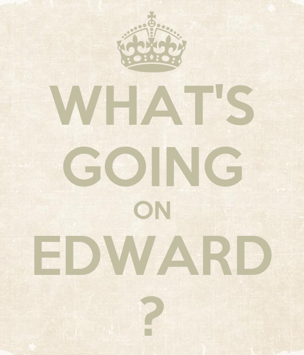 WHAT'S GOING ON EDWARD ?