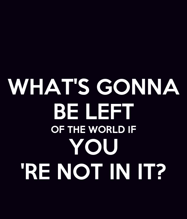 WHAT'S GONNA BE LEFT OF THE WORLD IF YOU 'RE NOT IN IT?