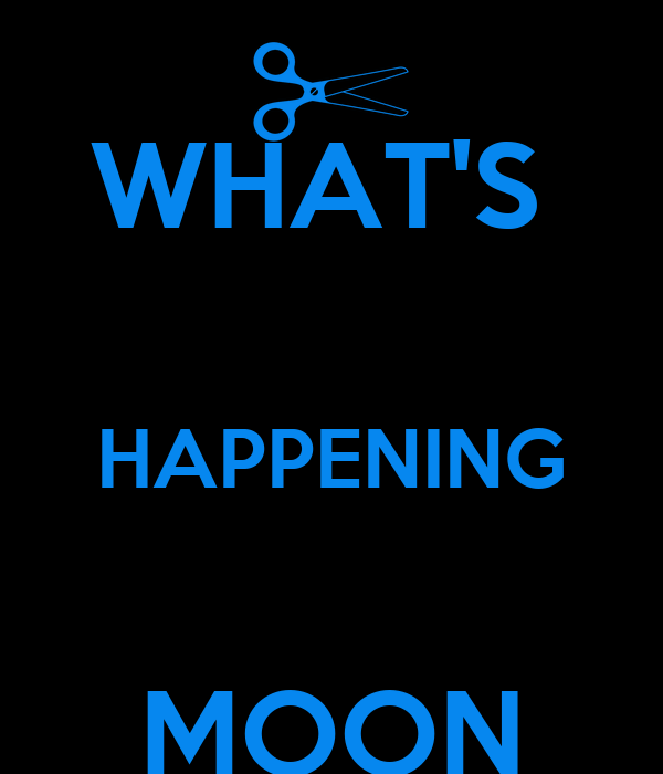 WHAT'S   HAPPENING  MOON