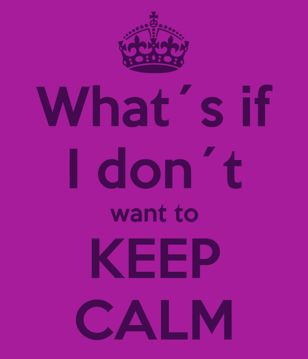 What´s if I don´t want to KEEP CALM
