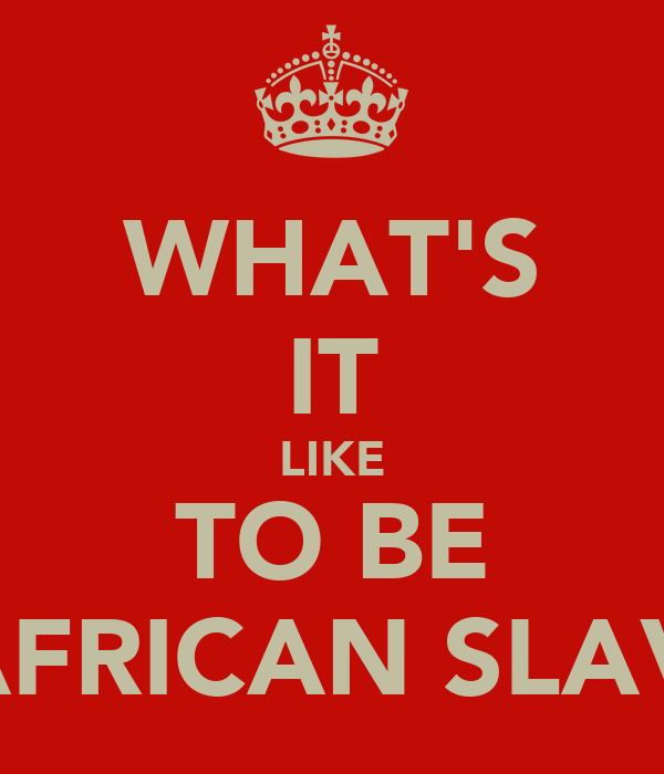 WHAT'S IT LIKE TO BE A AFRICAN SLAVE?