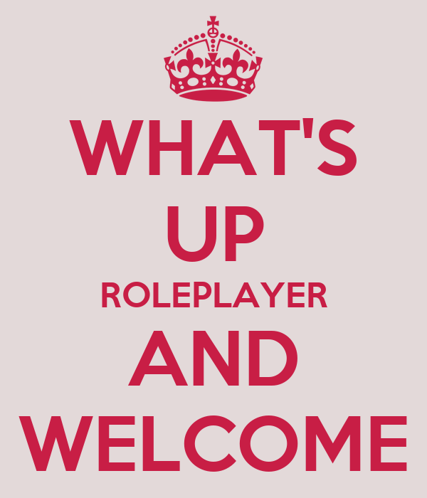 WHAT'S UP ROLEPLAYER AND WELCOME