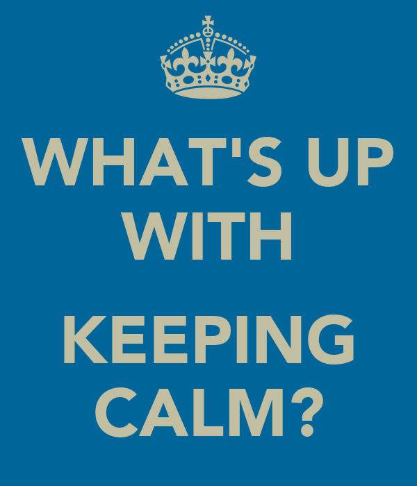 WHAT'S UP WITH  KEEPING CALM?