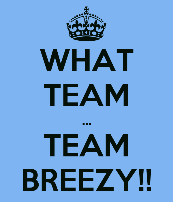 WHAT TEAM ... TEAM BREEZY!!