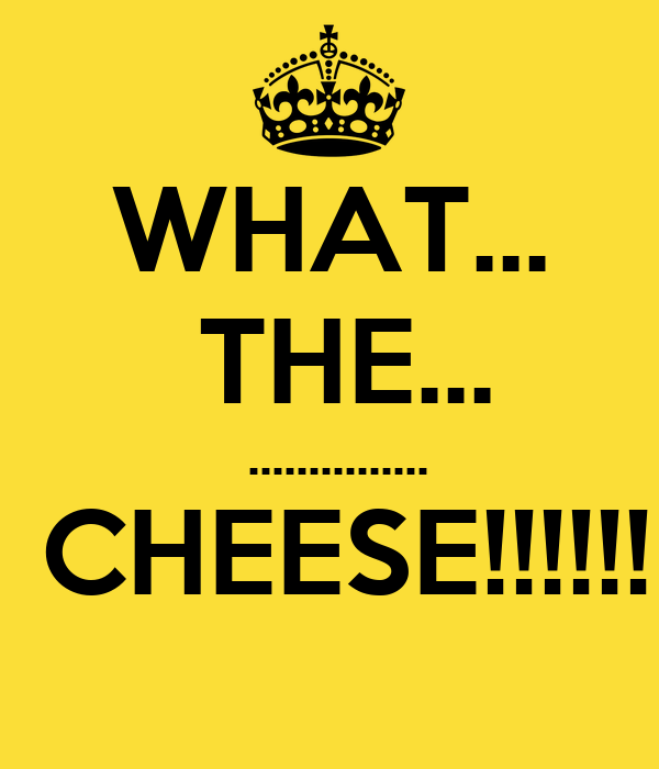 WHAT...  THE...  ...............  CHEESE!!!!!!