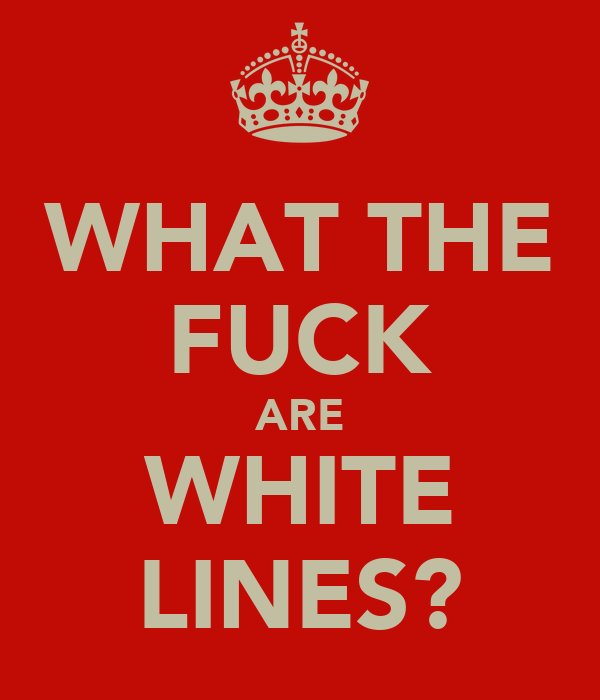WHAT THE FUCK ARE WHITE LINES?
