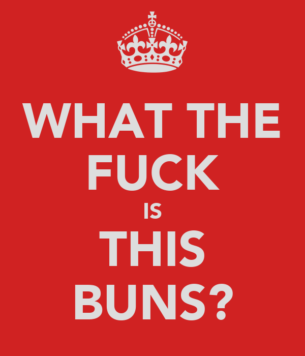 WHAT THE FUCK IS THIS BUNS?