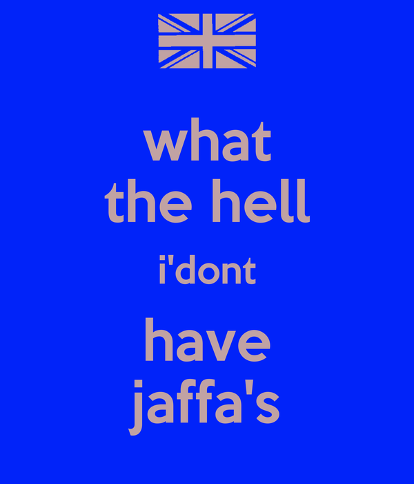 what the hell i'dont have jaffa's
