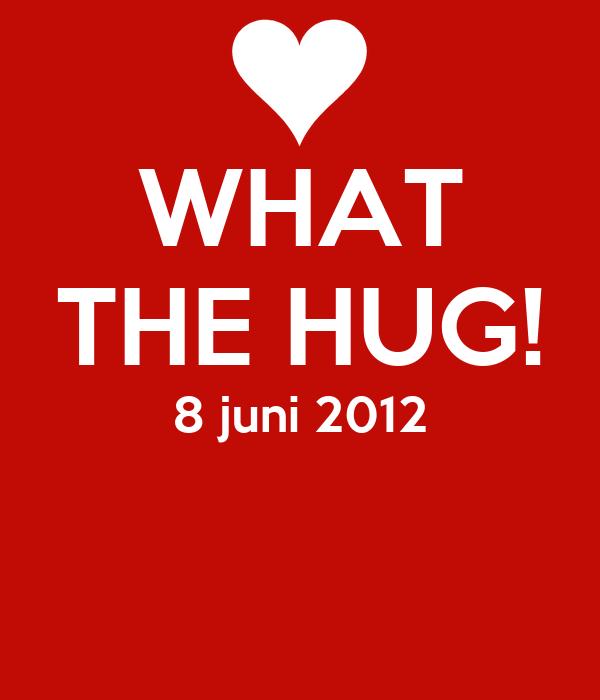 WHAT THE HUG! 8 juni 2012