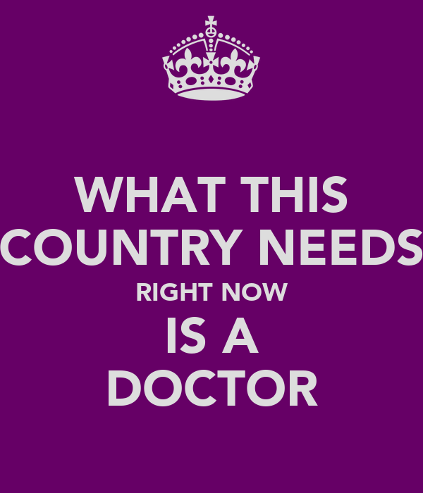 WHAT THIS COUNTRY NEEDS RIGHT NOW IS A DOCTOR