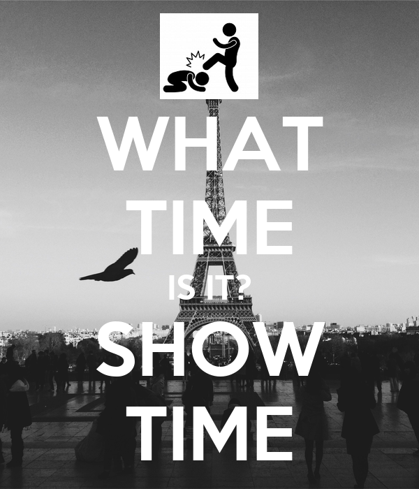 WHAT TIME IS IT? SHOW TIME