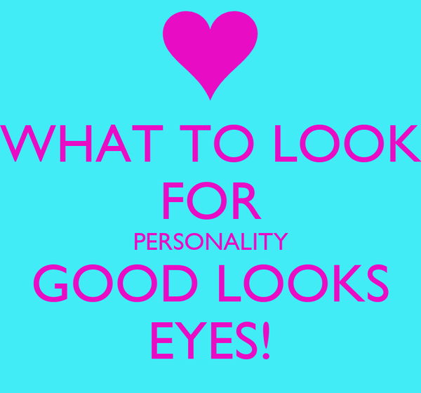 WHAT TO LOOK FOR PERSONALITY GOOD LOOKS EYES!