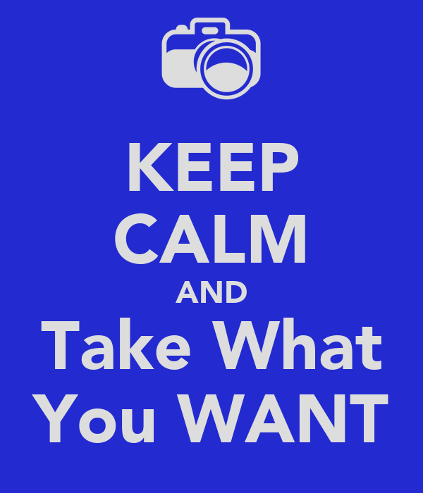 KEEP CALM AND Take What You WANT