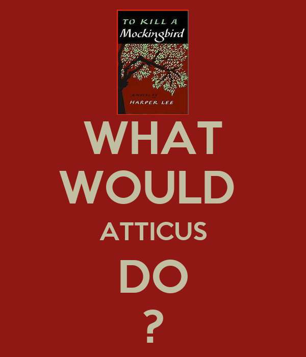 WHAT WOULD  ATTICUS DO ?