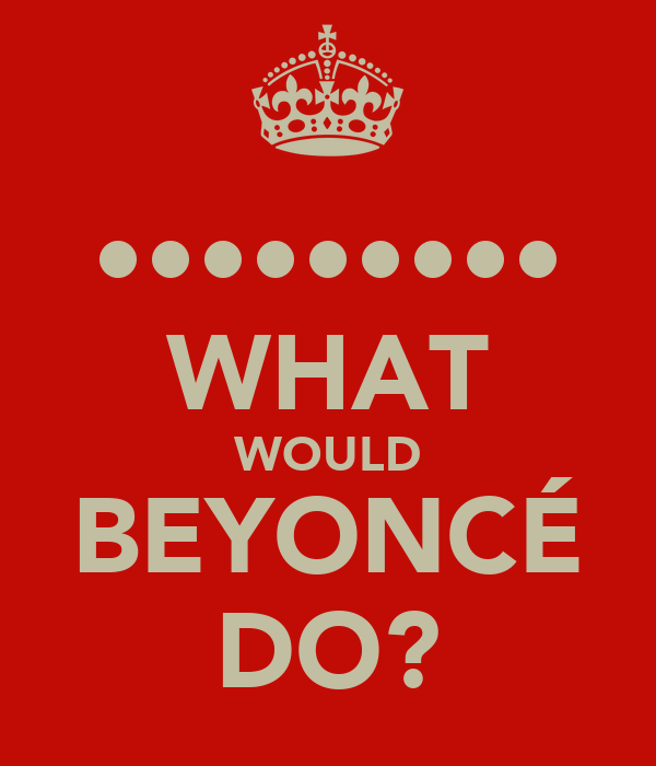 ••••••••• WHAT WOULD BEYONCÉ DO?