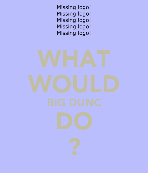 WHAT WOULD BIG DUNC DO ?