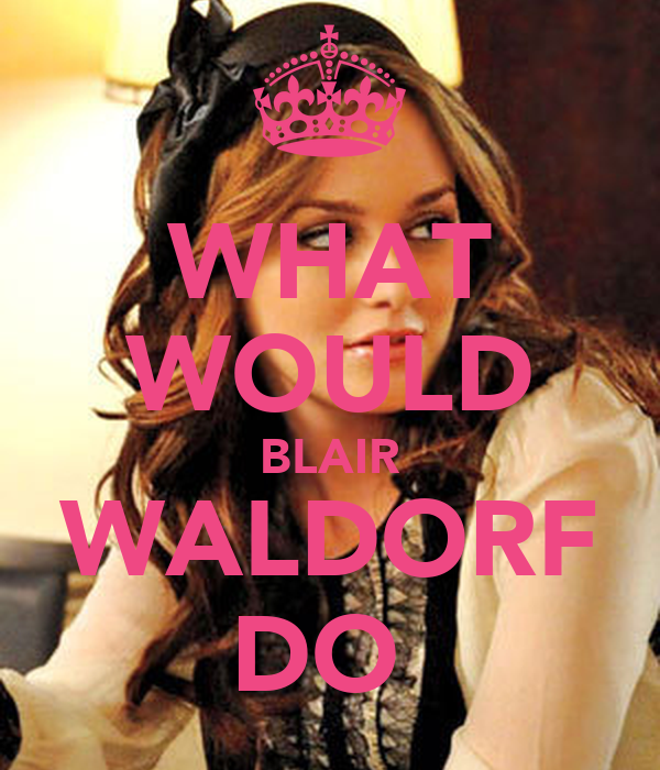 WHAT WOULD BLAIR WALDORF DO