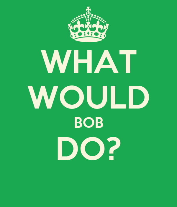 WHAT WOULD BOB DO?