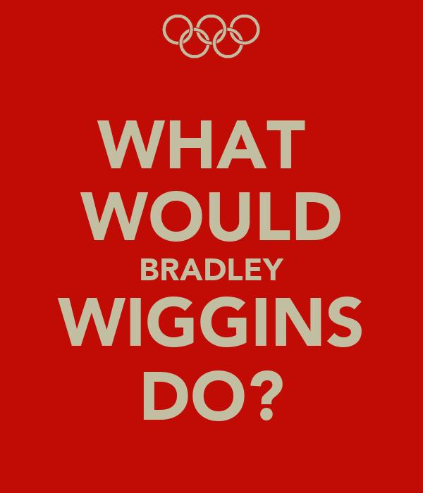 WHAT  WOULD BRADLEY WIGGINS DO?