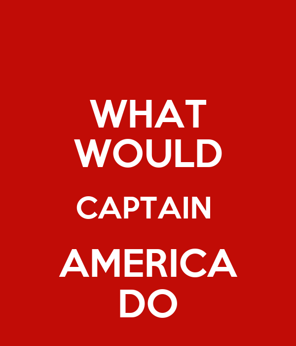 WHAT WOULD CAPTAIN  AMERICA DO