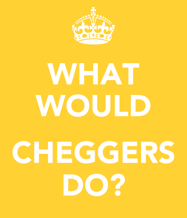 WHAT WOULD  CHEGGERS DO?