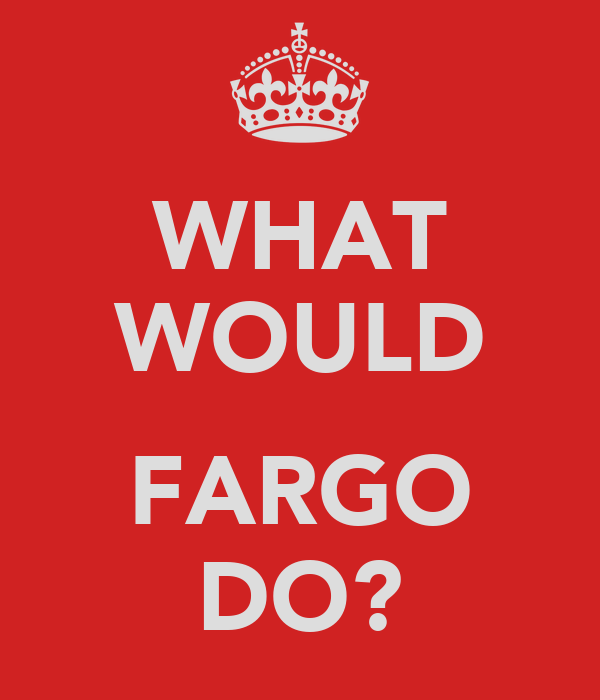 WHAT WOULD  FARGO DO?