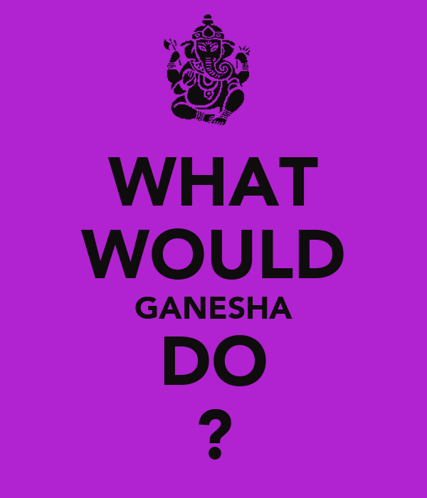 WHAT WOULD GANESHA DO ?