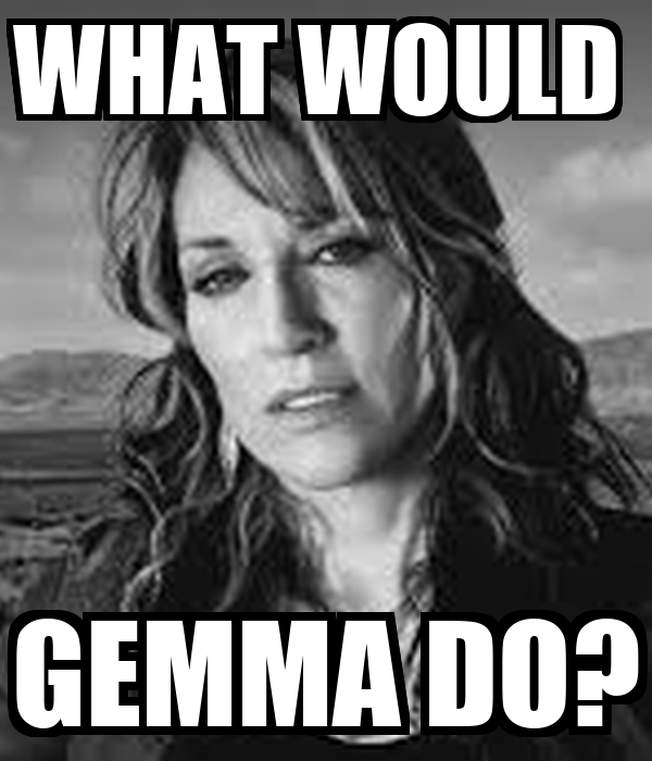 WHAT WOULD  GEMMA DO?