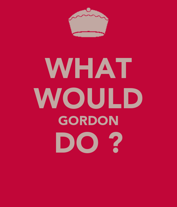 WHAT WOULD GORDON DO ?