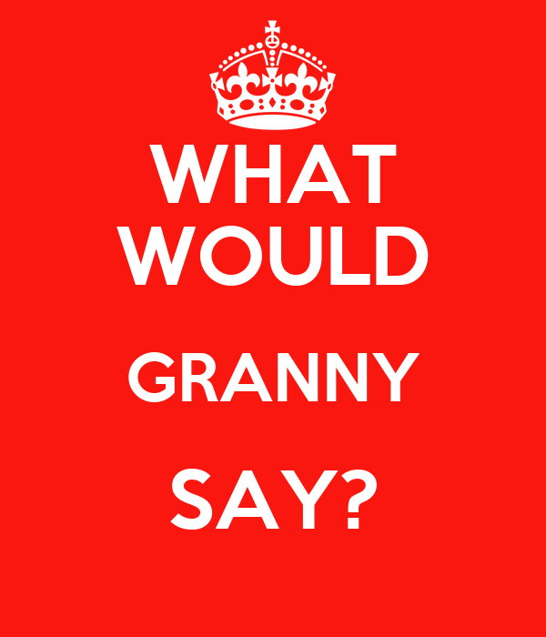 WHAT WOULD GRANNY SAY?