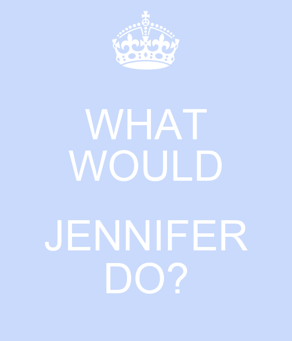 WHAT WOULD  JENNIFER DO?