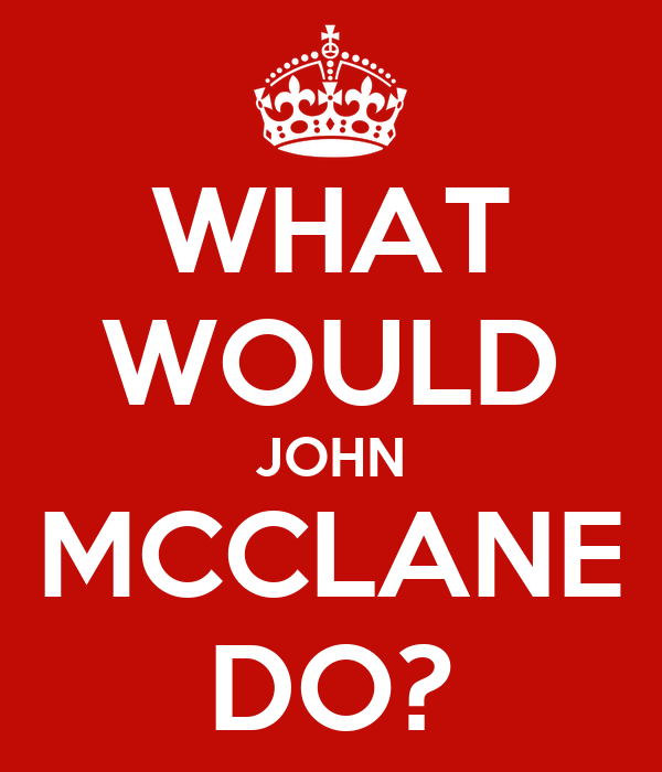 WHAT WOULD JOHN MCCLANE DO?