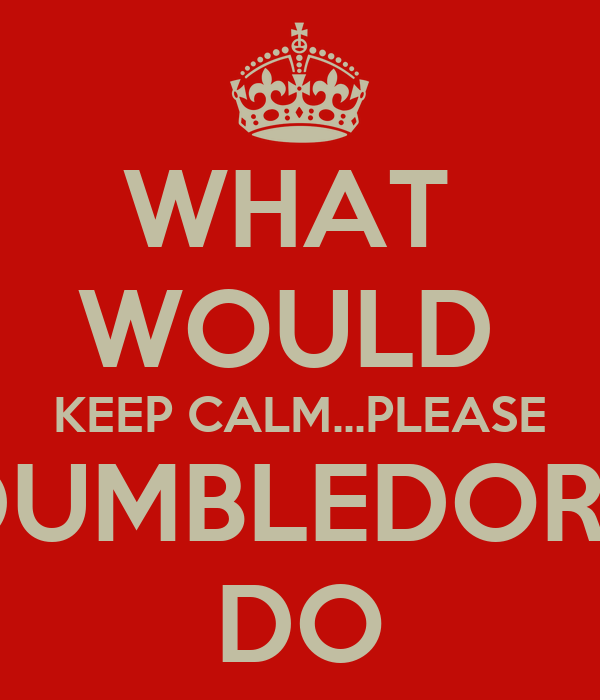 WHAT  WOULD  KEEP CALM...PLEASE DUMBLEDORE DO