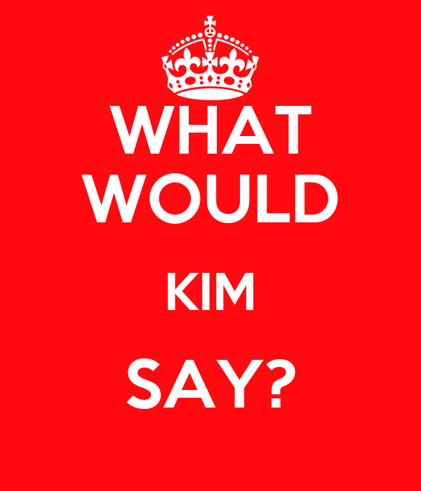 WHAT WOULD KIM SAY?