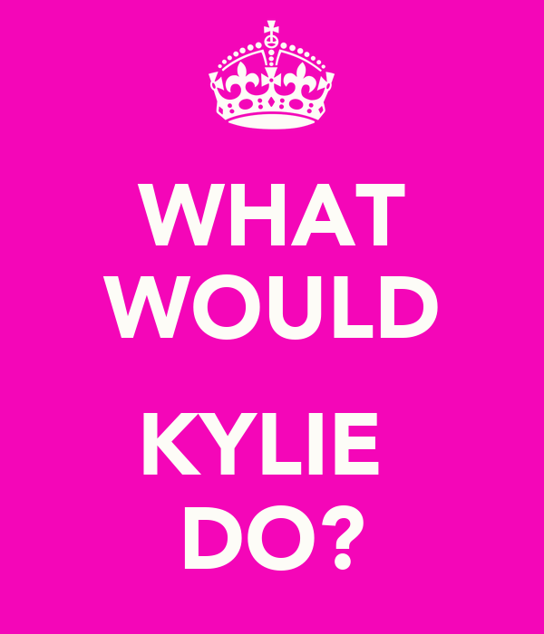 WHAT WOULD  KYLIE  DO?