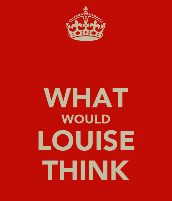 WHAT WOULD LOUISE THINK