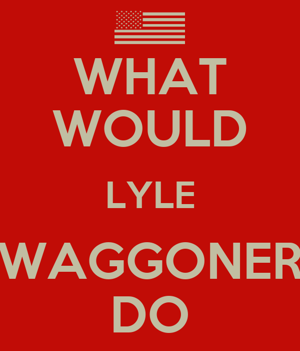 WHAT WOULD LYLE WAGGONER DO