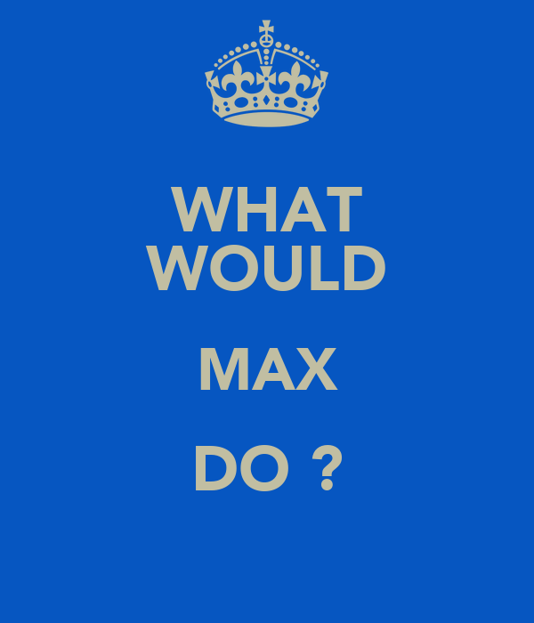 WHAT WOULD MAX DO ?