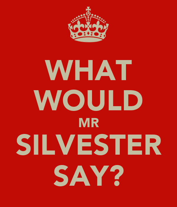 WHAT WOULD MR SILVESTER SAY?